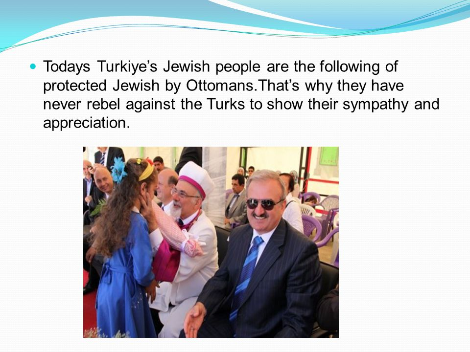 Todays Turkiyes Jewish people are the following of protected Jewish by Ottomans.Thats why they have never rebel against the Turks to show their sympat