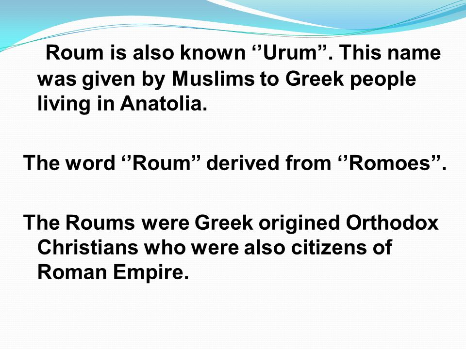 Roum is also known Urum. This name was given by Muslims to Greek people living in Anatolia. The word Roum derived from Romoes. The Roums were Greek or