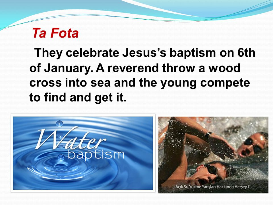 Ta Fota They celebrate Jesuss baptism on 6th of January. A reverend throw a wood cross into sea and the young compete to find and get it.