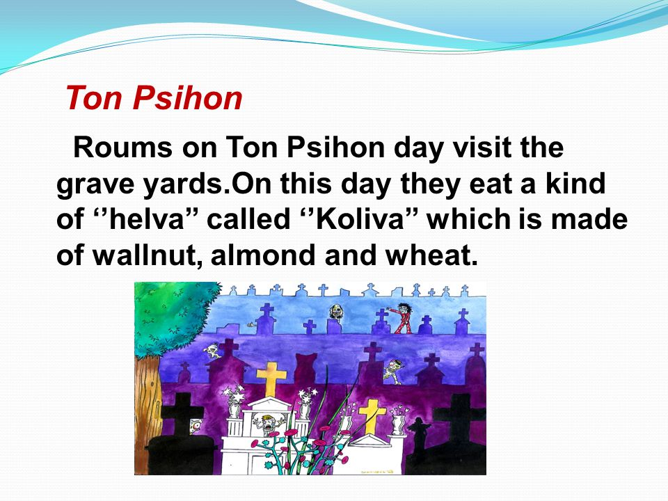 Ton Psihon Roums on Ton Psihon day visit the grave yards.On this day they eat a kind of helva called Koliva which is made of wallnut, almond and wheat.