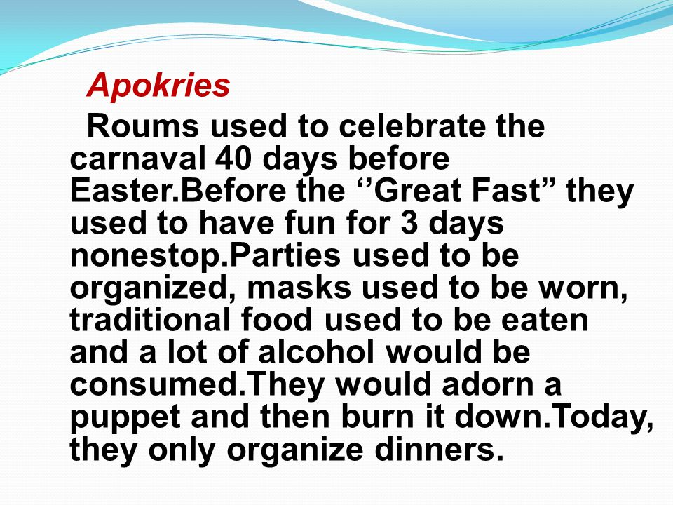 Apokries Roums used to celebrate the carnaval 40 days before Easter.Before the Great Fast they used to have fun for 3 days nonestop.Parties used to be organized, masks used to be worn, traditional food used to be eaten and a lot of alcohol would be consumed.They would adorn a puppet and then burn it down.Today, they only organize dinners.