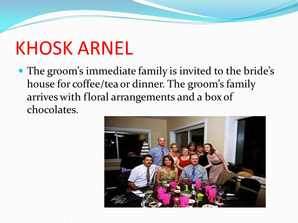 KHOSK ARNEL The grooms immediate family is invited to the brides house for coffee/tea or dinner.