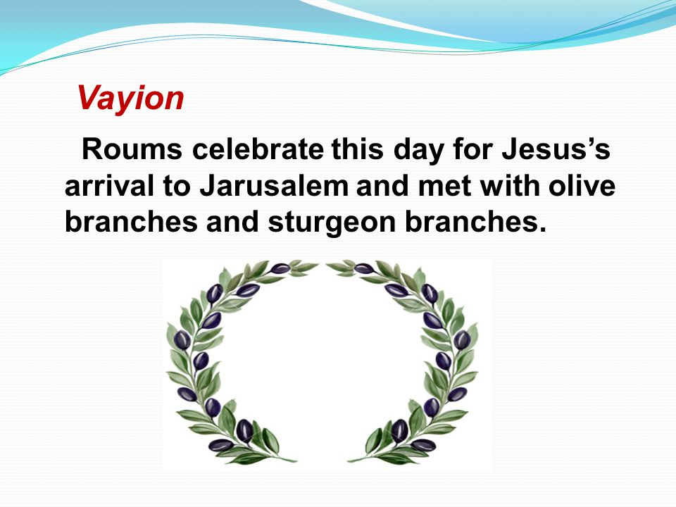 Vayion Roums celebrate this day for Jesuss arrival to Jarusalem and met with olive branches and sturgeon branches.