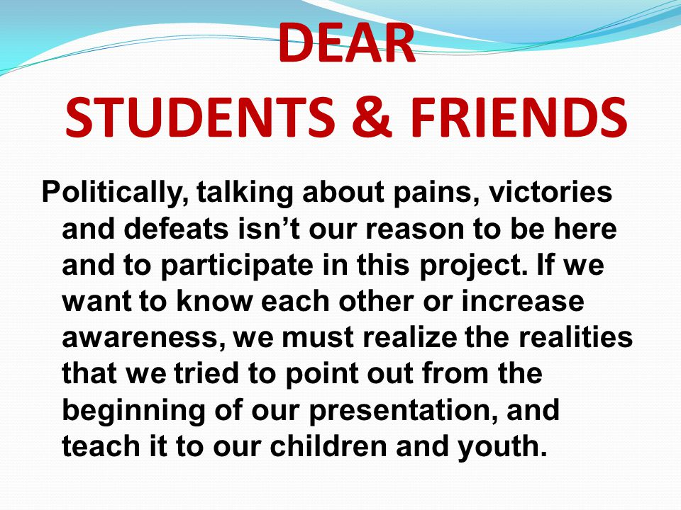 DEAR STUDENTS & FRIENDS Politically, talking about pains, victories and defeats isnt our reason to be here and to participate in this project. If we w