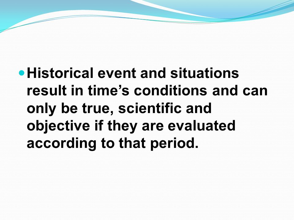 Historical event and situations result in times conditions and can only be true, scientific and objective if they are evaluated according to that period.
