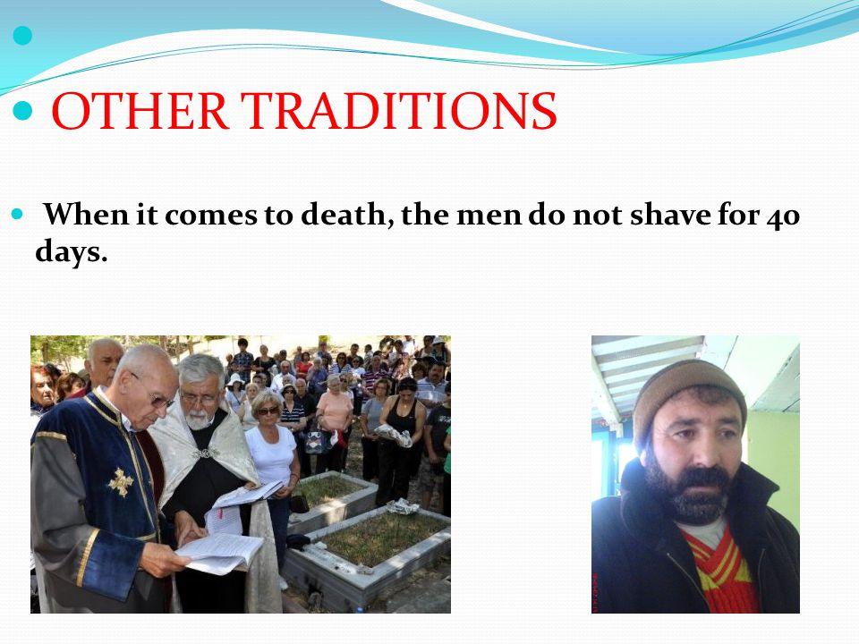 OTHER TRADITIONS When it comes to death, the men do not shave for 40 days.