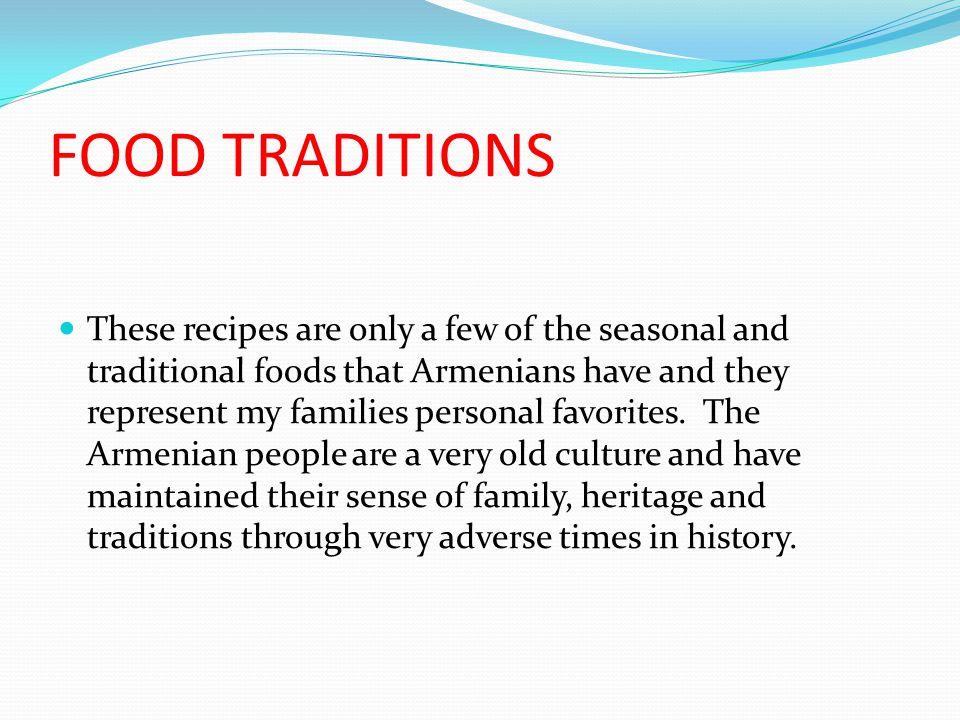 FOOD TRADITIONS These recipes are only a few of the seasonal and traditional foods that Armenians have and they represent my families personal favorites.