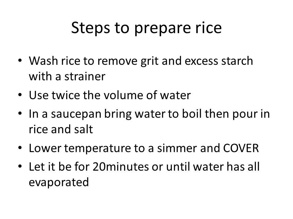 Steps to prepare rice Wash rice to remove grit and excess starch with a strainer Use twice the volume of water In a saucepan bring water to boil then