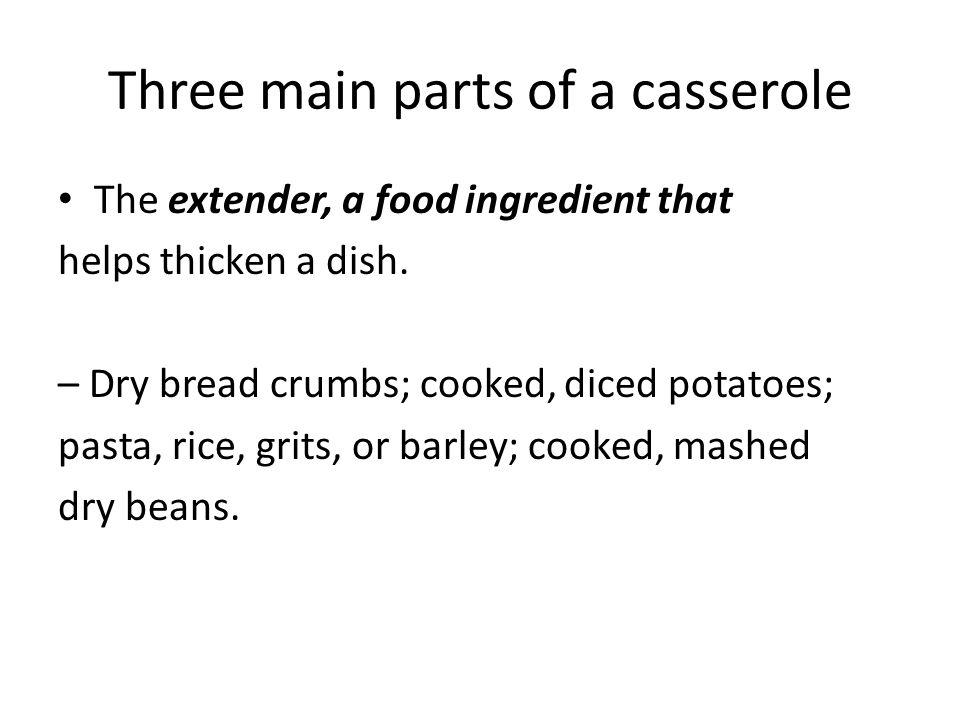 Three main parts of a casserole The extender, a food ingredient that helps thicken a dish. – Dry bread crumbs; cooked, diced potatoes; pasta, rice, gr