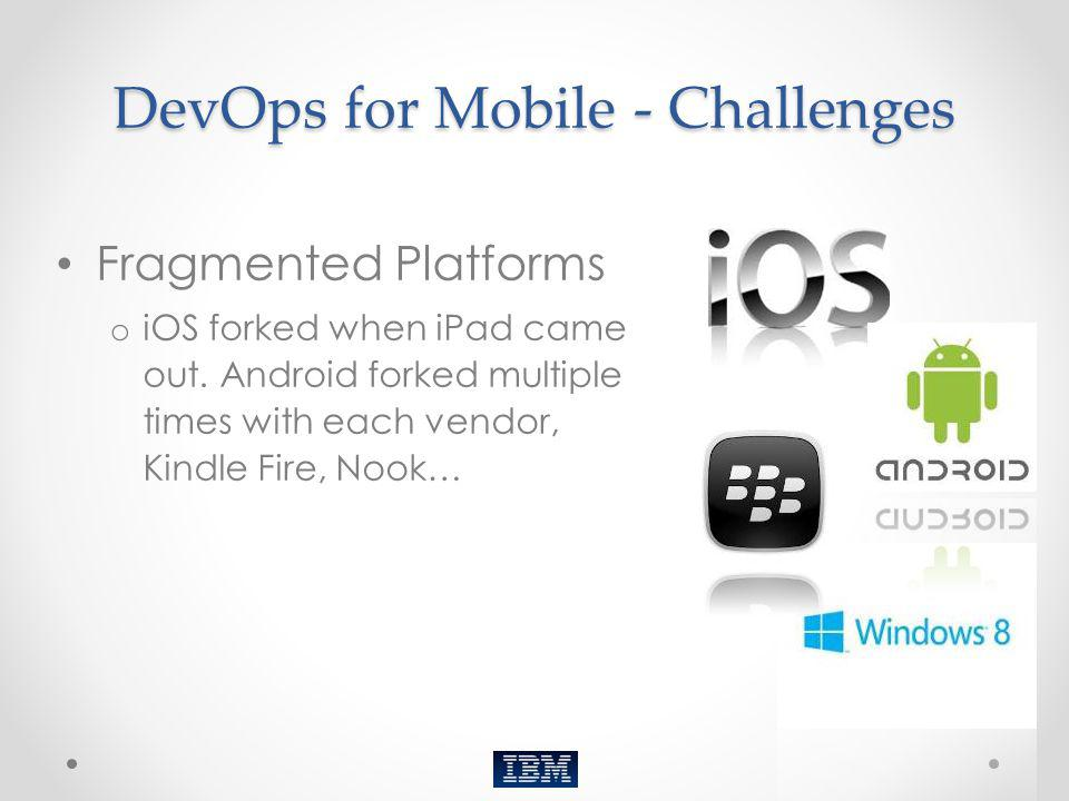 DevOps for Mobile - Challenges Fragmented Platforms o iOS forked when iPad came out. Android forked multiple times with each vendor, Kindle Fire, Nook