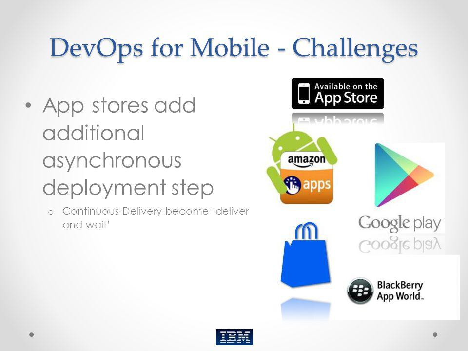 DevOps for Mobile - Challenges App stores add additional asynchronous deployment step o Continuous Delivery become deliver and wait