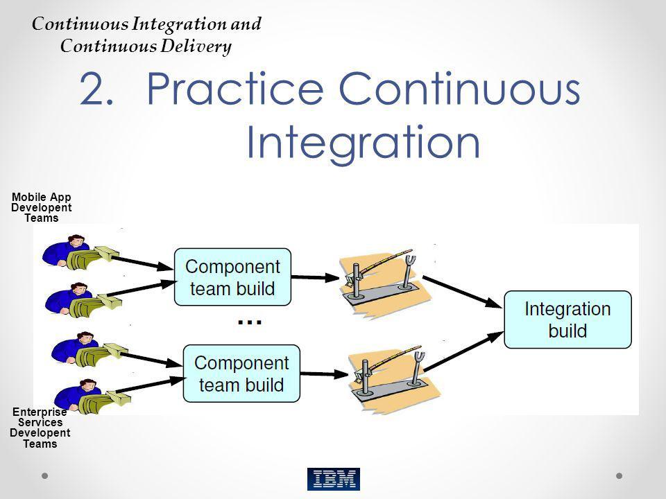 2.Practice Continuous Integration Continuous Integration and Continuous Delivery Enterprise Services Developent Teams Mobile App Developent Teams
