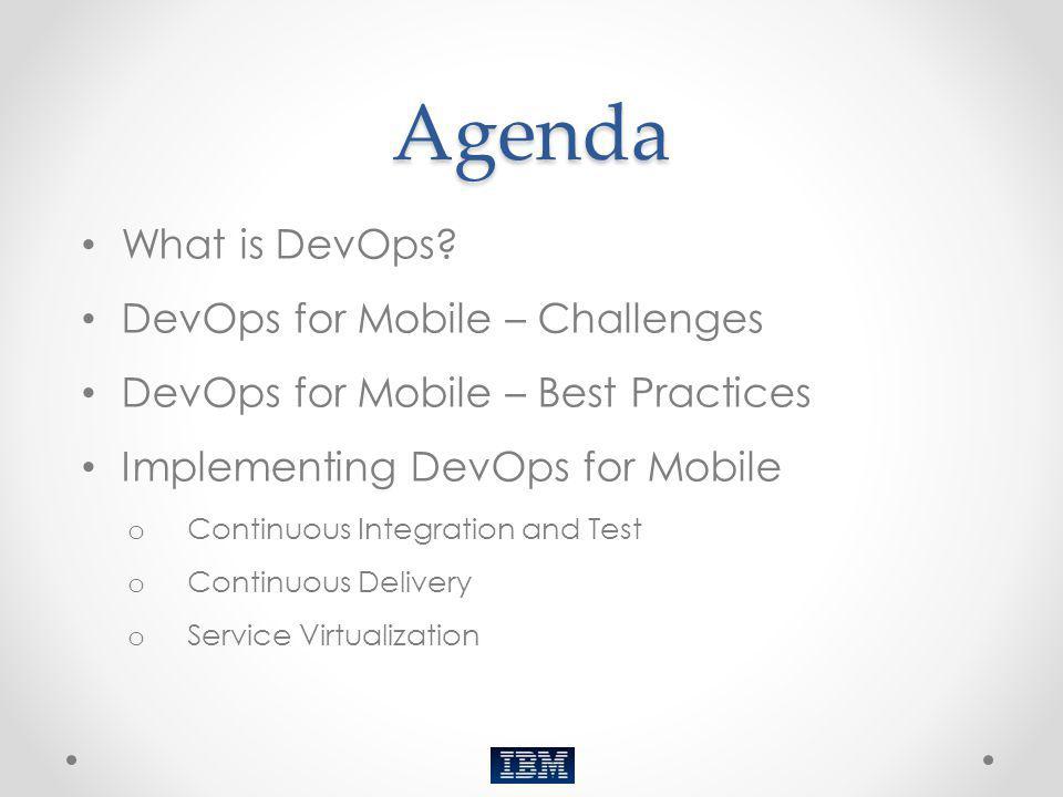 Agenda What is DevOps? DevOps for Mobile – Challenges DevOps for Mobile – Best Practices Implementing DevOps for Mobile o Continuous Integration and T