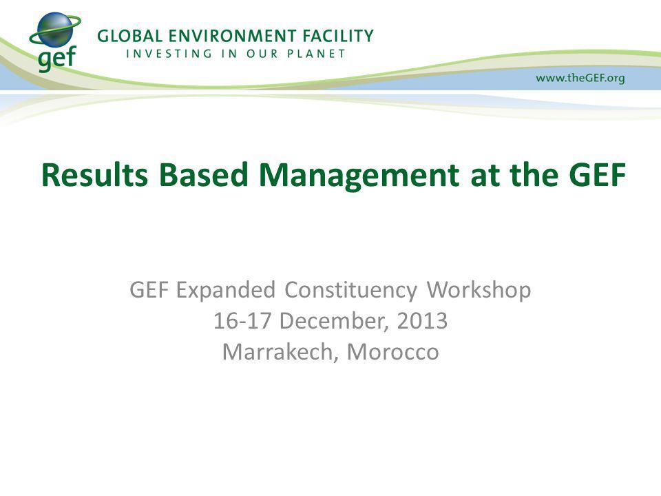 GEF Expanded Constituency Workshop 16-17 December, 2013 Marrakech, Morocco Results Based Management at the GEF