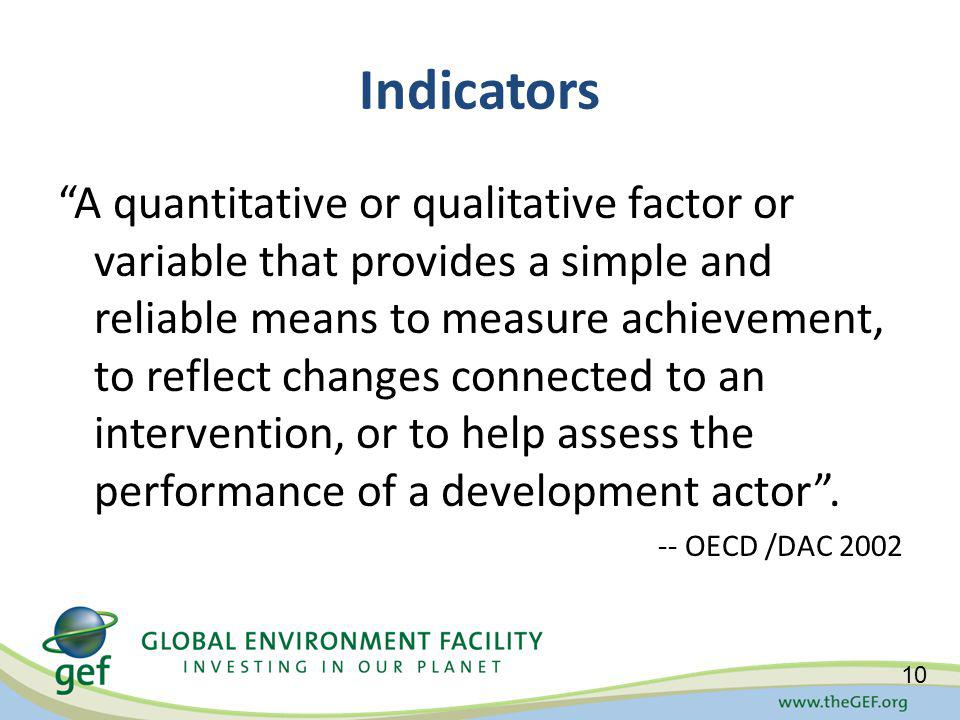 Indicators A quantitative or qualitative factor or variable that provides a simple and reliable means to measure achievement, to reflect changes connected to an intervention, or to help assess the performance of a development actor.