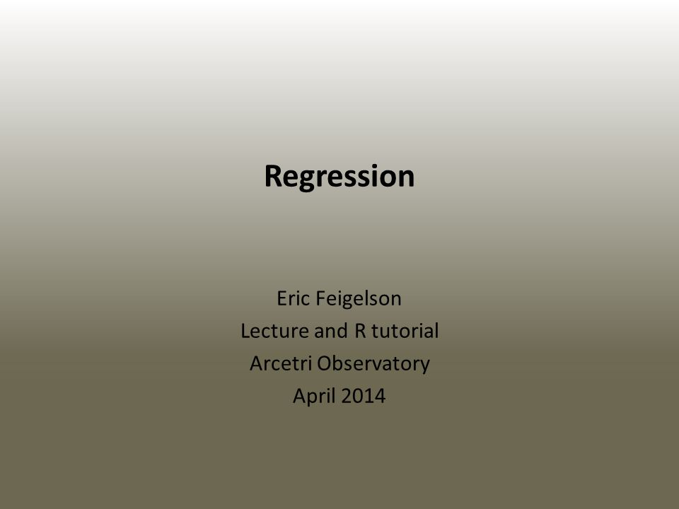 Regression Eric Feigelson Lecture and R tutorial Arcetri Observatory April 2014