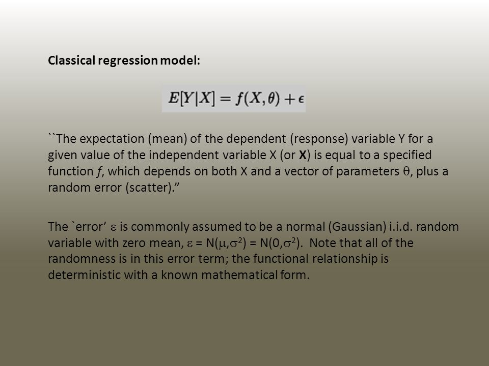 Classical regression model: ``The expectation (mean) of the dependent (response) variable Y for a given value of the independent variable X (or X) is equal to a specified function f, which depends on both X and a vector of parameters, plus a random error (scatter).