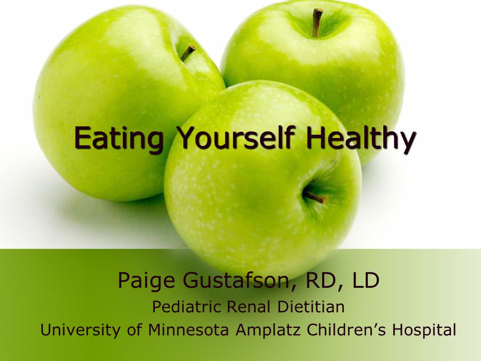 Eating Yourself Healthy Paige Gustafson, RD, LD Pediatric Renal Dietitian University of Minnesota Amplatz Childrens Hospital