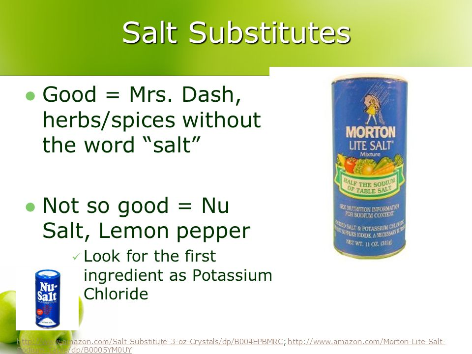 Salt Substitutes Good = Mrs. Dash, herbs/spices without the word salt Not so good = Nu Salt, Lemon pepper Look for the first ingredient as Potassium C