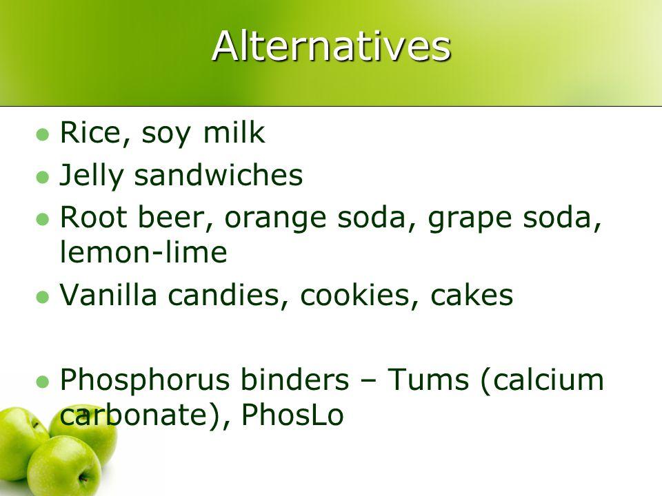 Alternatives Rice, soy milk Jelly sandwiches Root beer, orange soda, grape soda, lemon-lime Vanilla candies, cookies, cakes Phosphorus binders – Tums