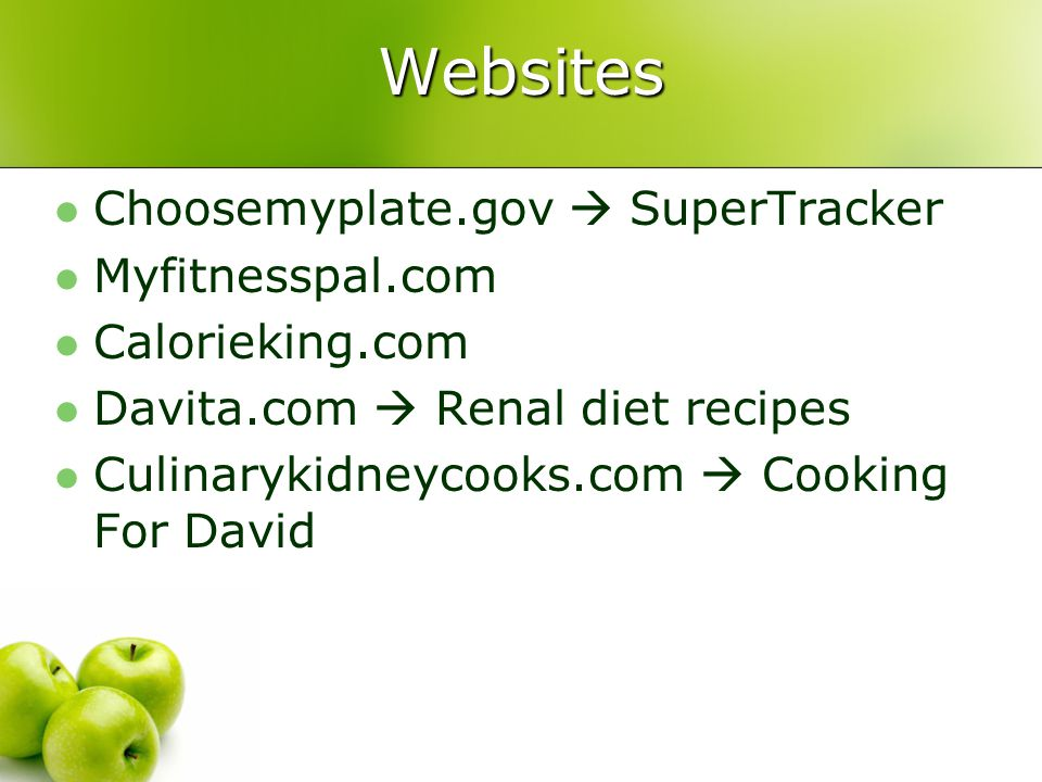 Websites Choosemyplate.gov SuperTracker Myfitnesspal.com Calorieking.com Davita.com Renal diet recipes Culinarykidneycooks.com Cooking For David
