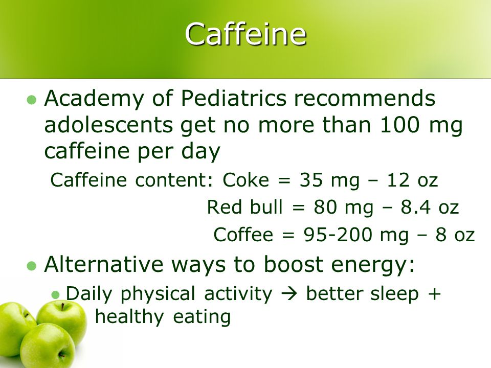 Caffeine Academy of Pediatrics recommends adolescents get no more than 100 mg caffeine per day Caffeine content: Coke = 35 mg – 12 oz Red bull = 80 mg