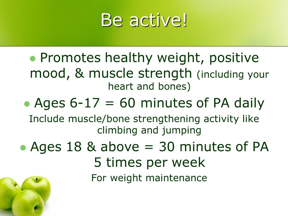 Be active! Promotes healthy weight, positive mood, & muscle strength (including your heart and bones) Ages 6-17 = 60 minutes of PA daily Include muscl