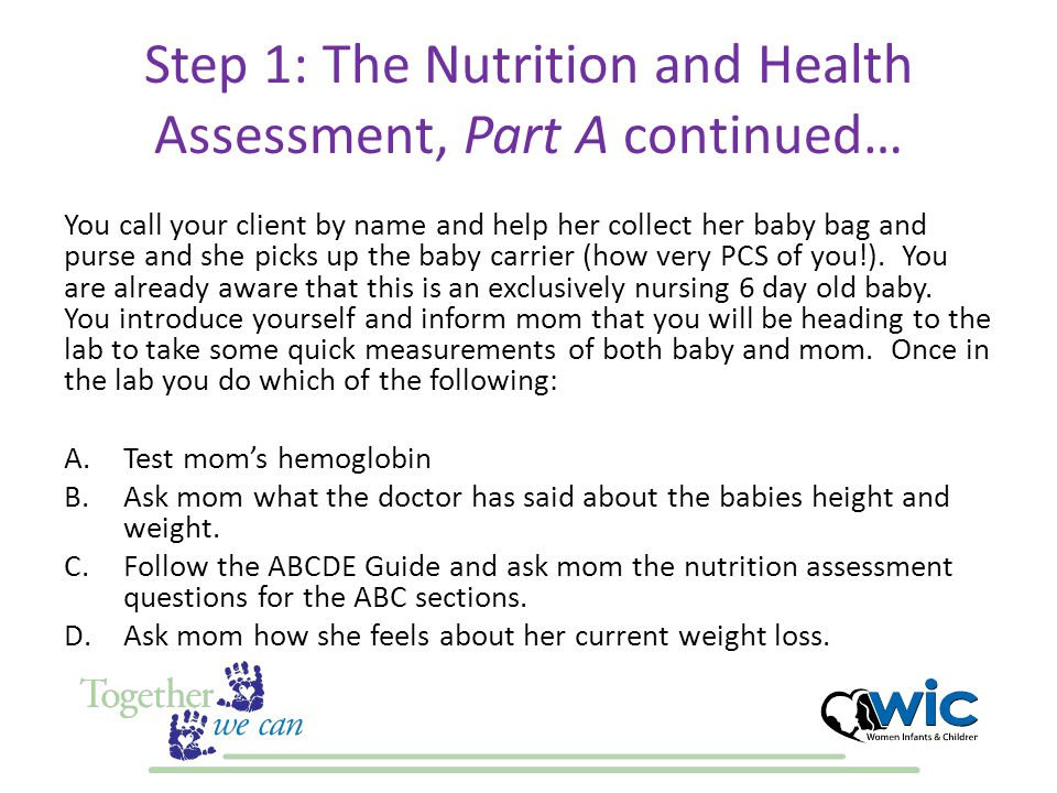 Step 1: The Nutrition and Health Assessment, Part A continued… You call your client by name and help her collect her baby bag and purse and she picks