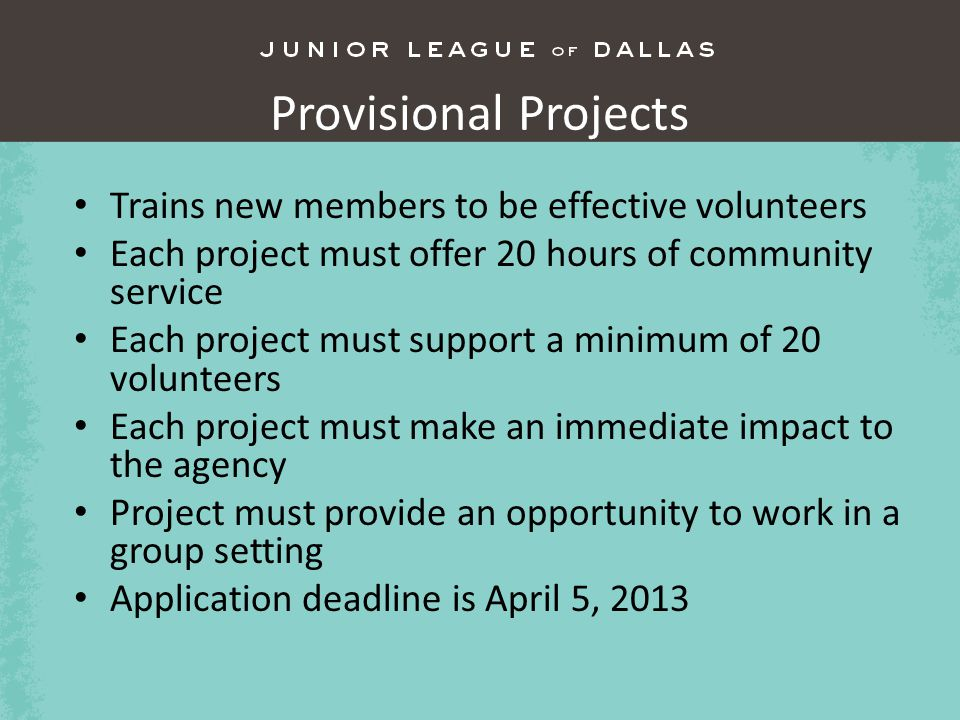Provisional Projects Trains new members to be effective volunteers Each project must offer 20 hours of community service Each project must support a minimum of 20 volunteers Each project must make an immediate impact to the agency Project must provide an opportunity to work in a group setting Application deadline is April 5, 2013