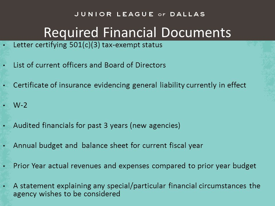 Required Financial Documents Letter certifying 501(c)(3) tax-exempt status List of current officers and Board of Directors Certificate of insurance evidencing general liability currently in effect W-2 Audited financials for past 3 years (new agencies) Annual budget and balance sheet for current fiscal year Prior Year actual revenues and expenses compared to prior year budget A statement explaining any special/particular financial circumstances the agency wishes to be considered