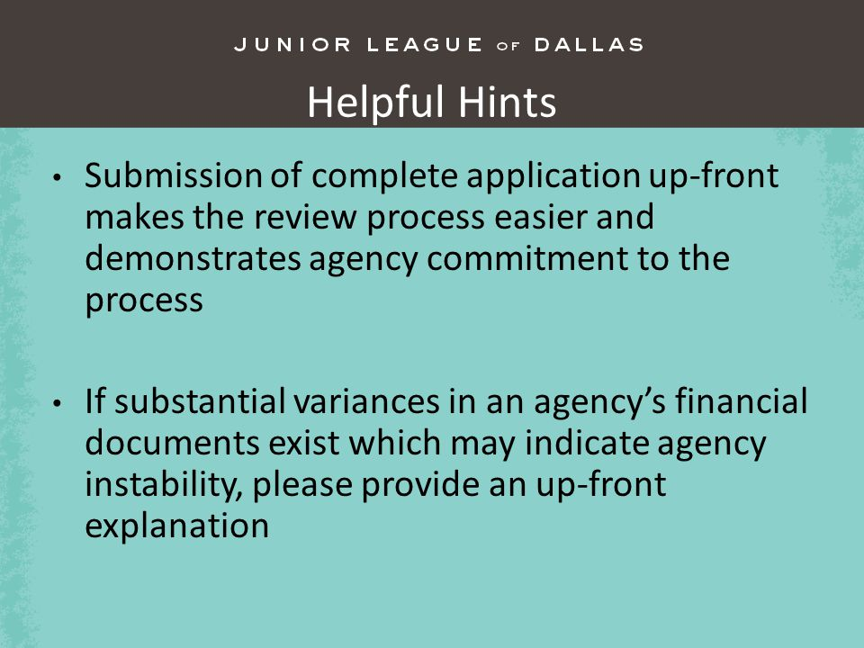 Helpful Hints Submission of complete application up-front makes the review process easier and demonstrates agency commitment to the process If substantial variances in an agencys financial documents exist which may indicate agency instability, please provide an up-front explanation