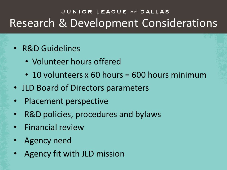 Research & Development Considerations R&D Guidelines Volunteer hours offered 10 volunteers x 60 hours = 600 hours minimum JLD Board of Directors parameters Placement perspective R&D policies, procedures and bylaws Financial review Agency need Agency fit with JLD mission