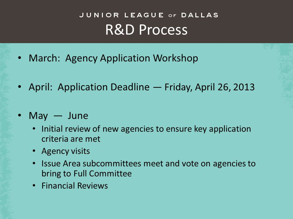 R&D Process March: Agency Application Workshop April: Application Deadline Friday, April 26, 2013 May June Initial review of new agencies to ensure key application criteria are met Agency visits Issue Area subcommittees meet and vote on agencies to bring to Full Committee Financial Reviews