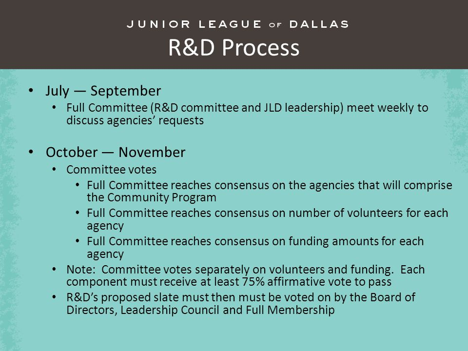 R&D Process July September Full Committee (R&D committee and JLD leadership) meet weekly to discuss agencies requests October November Committee votes Full Committee reaches consensus on the agencies that will comprise the Community Program Full Committee reaches consensus on number of volunteers for each agency Full Committee reaches consensus on funding amounts for each agency Note: Committee votes separately on volunteers and funding.