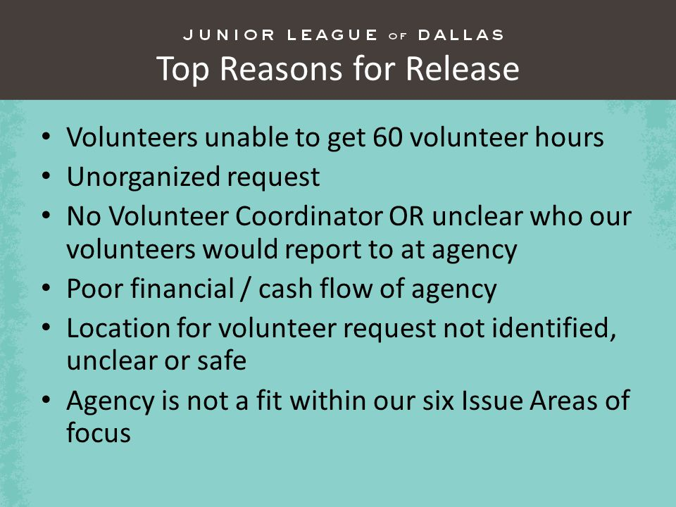 Top Reasons for Release Volunteers unable to get 60 volunteer hours Unorganized request No Volunteer Coordinator OR unclear who our volunteers would report to at agency Poor financial / cash flow of agency Location for volunteer request not identified, unclear or safe Agency is not a fit within our six Issue Areas of focus