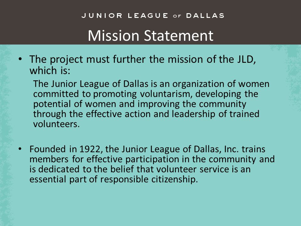 Mission Statement The project must further the mission of the JLD, which is: The Junior League of Dallas is an organization of women committed to promoting voluntarism, developing the potential of women and improving the community through the effective action and leadership of trained volunteers.