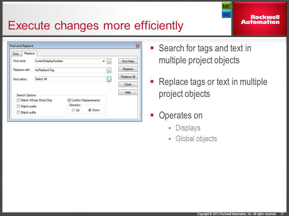 Copyright © 2013 Rockwell Automation, Inc. All rights reserved. Execute changes more efficiently Search for tags and text in multiple project objects