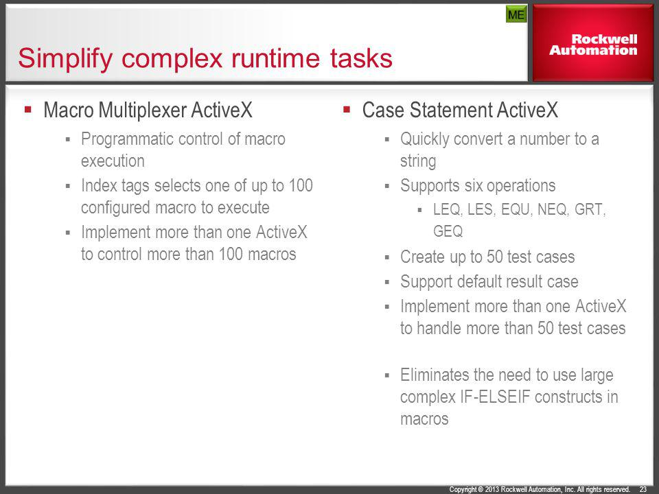 Copyright © 2013 Rockwell Automation, Inc. All rights reserved. Simplify complex runtime tasks Macro Multiplexer ActiveX Programmatic control of macro