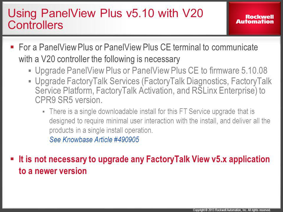 Copyright © 2013 Rockwell Automation, Inc. All rights reserved. Using PanelView Plus v5.10 with V20 Controllers For a PanelView Plus or PanelView Plus