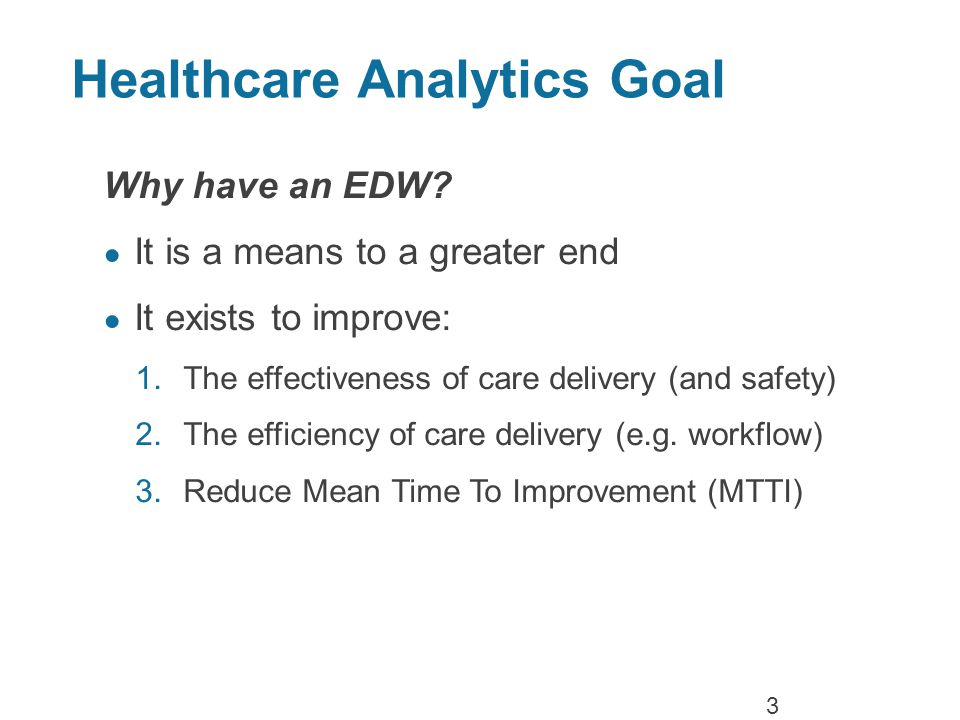 Healthcare Analytics Goal Why have an EDW.
