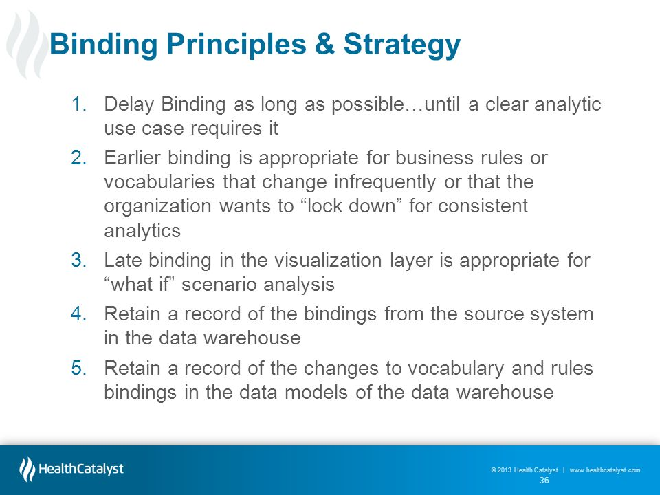 © 2013 Health Catalyst | www.healthcatalyst.com Binding Principles & Strategy 1.Delay Binding as long as possible…until a clear analytic use case requires it 2.Earlier binding is appropriate for business rules or vocabularies that change infrequently or that the organization wants to lock down for consistent analytics 3.Late binding in the visualization layer is appropriate for what if scenario analysis 4.Retain a record of the bindings from the source system in the data warehouse 5.Retain a record of the changes to vocabulary and rules bindings in the data models of the data warehouse 36