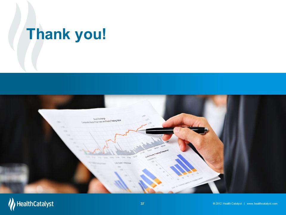 © 2013 Health Catalyst | www.healthcatalyst.com© 2012 Health Catalyst | www.healthcatalyst.com 37 Thank you!