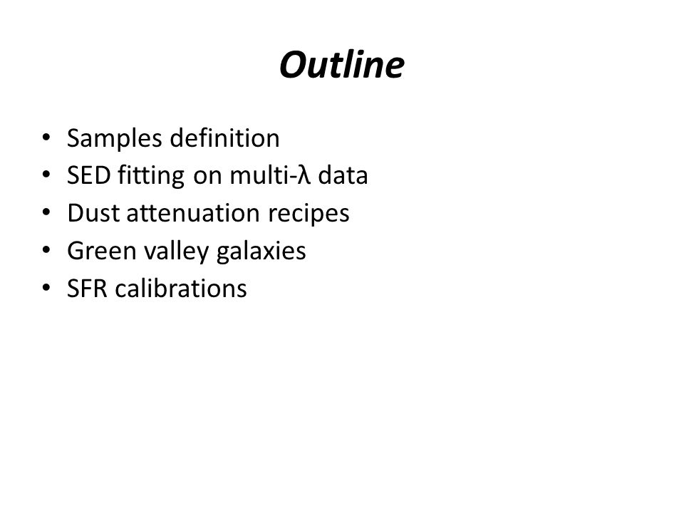 Outline Samples definition SED fitting on multi-λ data Dust attenuation recipes Green valley galaxies SFR calibrations
