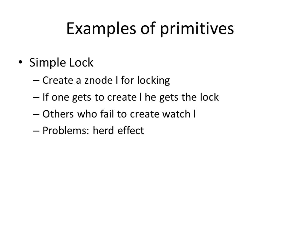 Examples of primitives Simple Lock – Create a znode l for locking – If one gets to create l he gets the lock – Others who fail to create watch l – Pro