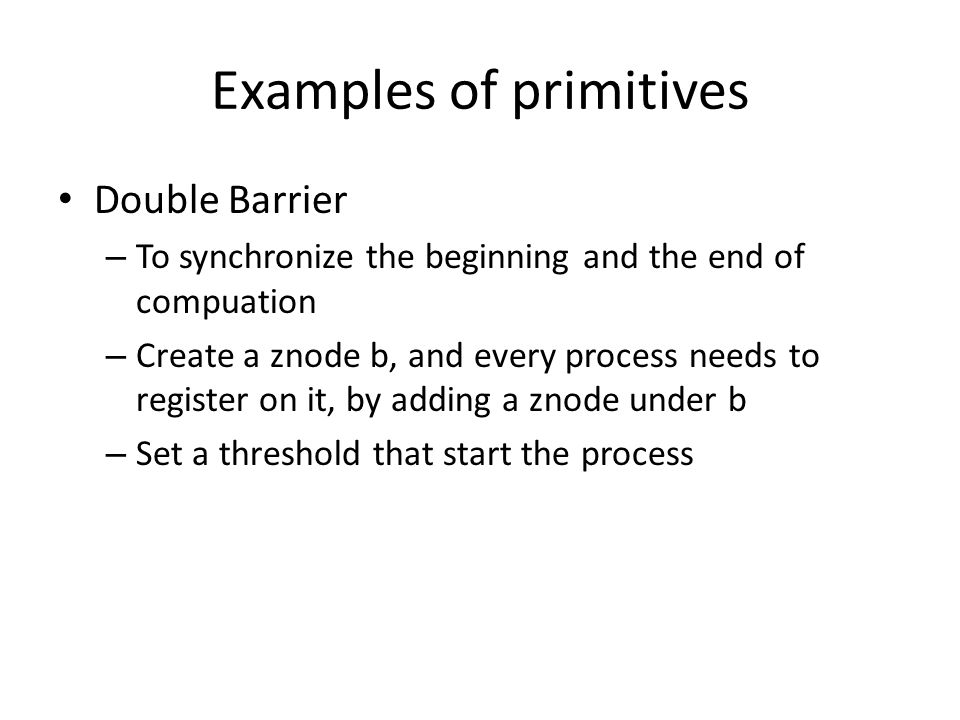 Examples of primitives Double Barrier – To synchronize the beginning and the end of compuation – Create a znode b, and every process needs to register