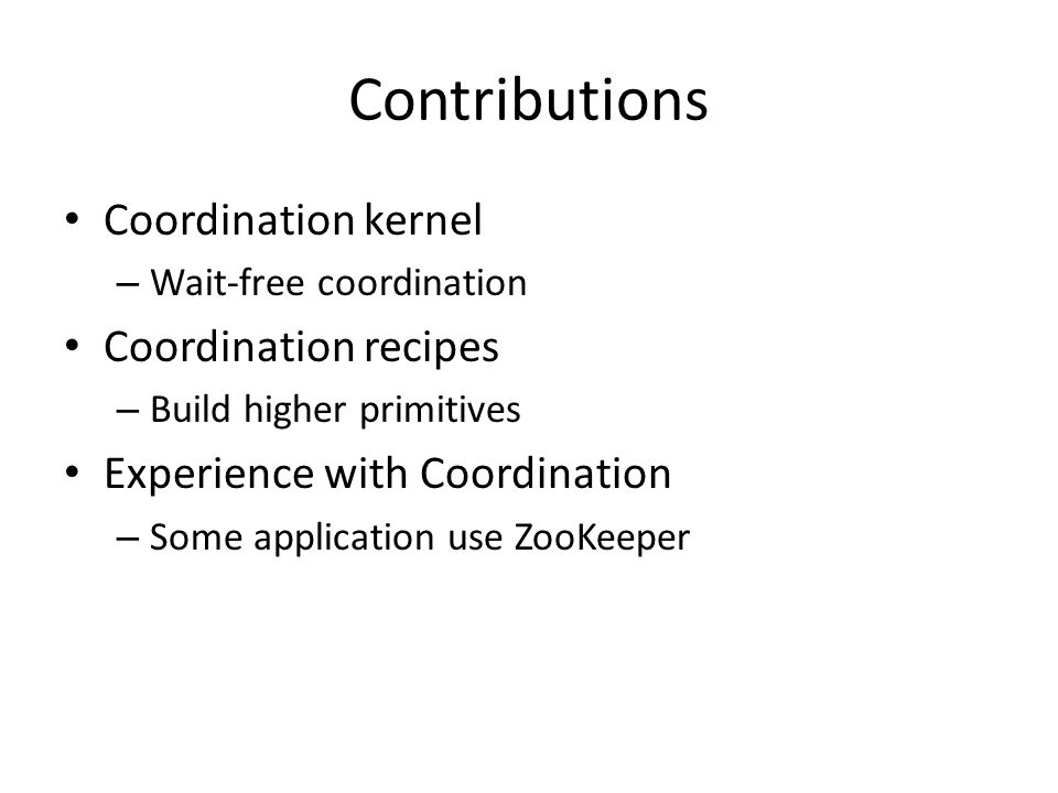 Contributions Coordination kernel – Wait-free coordination Coordination recipes – Build higher primitives Experience with Coordination – Some applicat