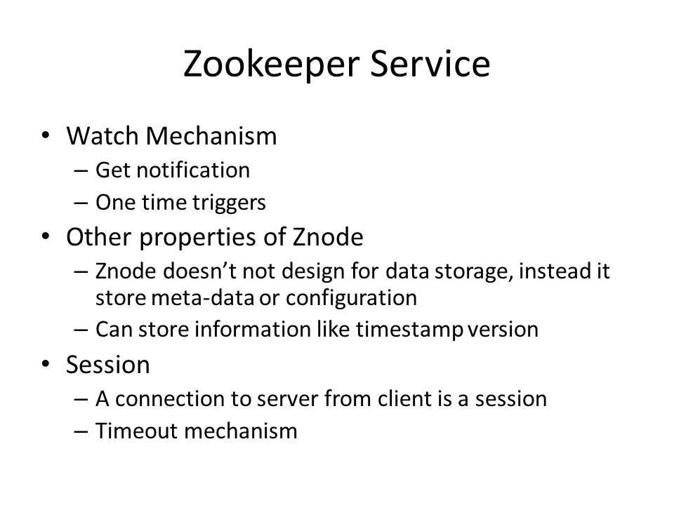 Zookeeper Service Watch Mechanism – Get notification – One time triggers Other properties of Znode – Znode doesnt not design for data storage, instead