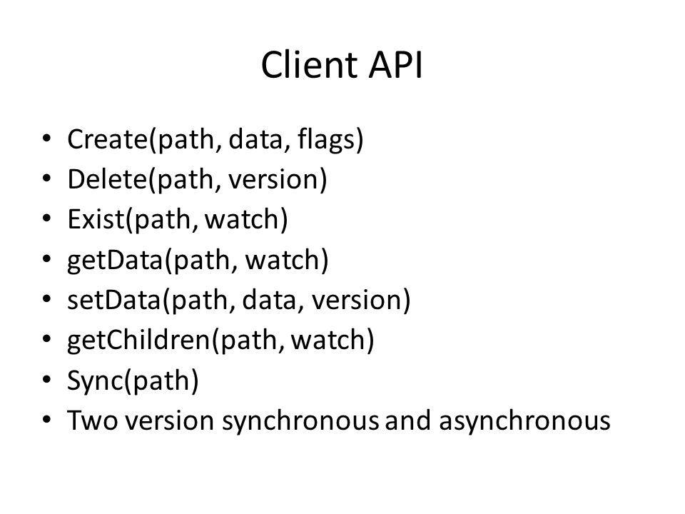 Client API Create(path, data, flags) Delete(path, version) Exist(path, watch) getData(path, watch) setData(path, data, version) getChildren(path, watc