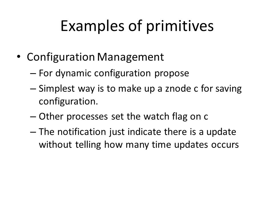 Examples of primitives Configuration Management – For dynamic configuration propose – Simplest way is to make up a znode c for saving configuration. –