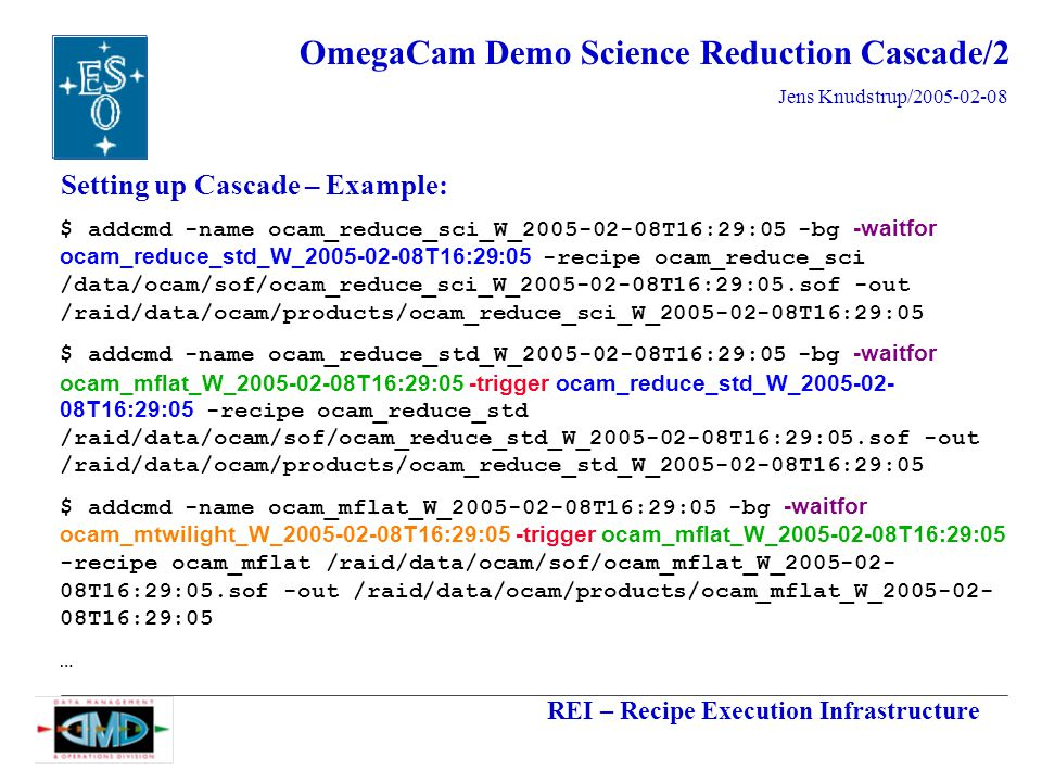 REI – Recipe Execution Infrastructure Jens Knudstrup/2005-02-08 OmegaCam Demo Science Reduction Cascade/2 Setting up Cascade – Example: $ addcmd -name